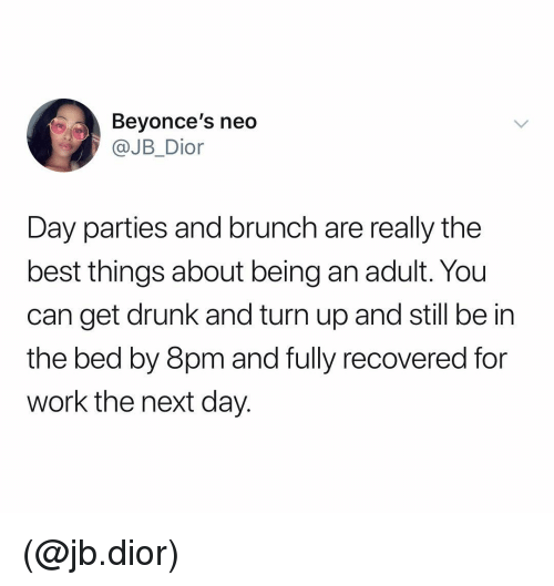dior: Beyonce's neo  JB_Dior  Day parties and brunch are really the  best things about being an adult. You  can get drunk and turn up and still be in  the bed by 8pm and fully recovered for  work the next day. (@jb.dior)