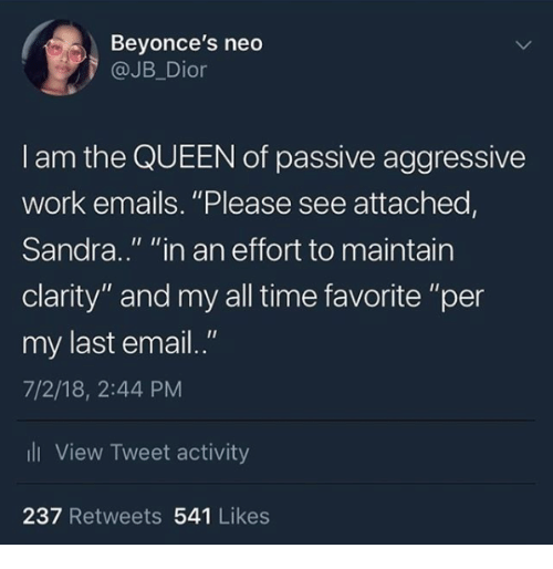"""dior: Beyonce's neo  @JB_Dior  I am the QUEEN of passive aggressive  work emails. """"Please see attached,  Sandra.."""" """"in an effort to maintain  clarity"""" and my all time favorite """"per  my last email.""""  7/2/18, 2:44 PM  li View Tweet activity  237 Retweets 541 Likes"""