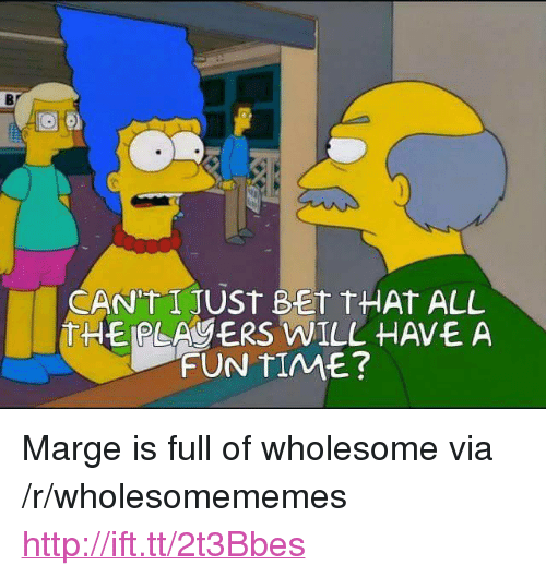 "Http, Time, and Wholesome: Bf  CAN'TIJUSt BET tHAt AL  THEPLAYERS WILL HAVEA  FUN TIME? <p>Marge is full of wholesome via /r/wholesomememes <a href=""http://ift.tt/2t3Bbes"">http://ift.tt/2t3Bbes</a></p>"