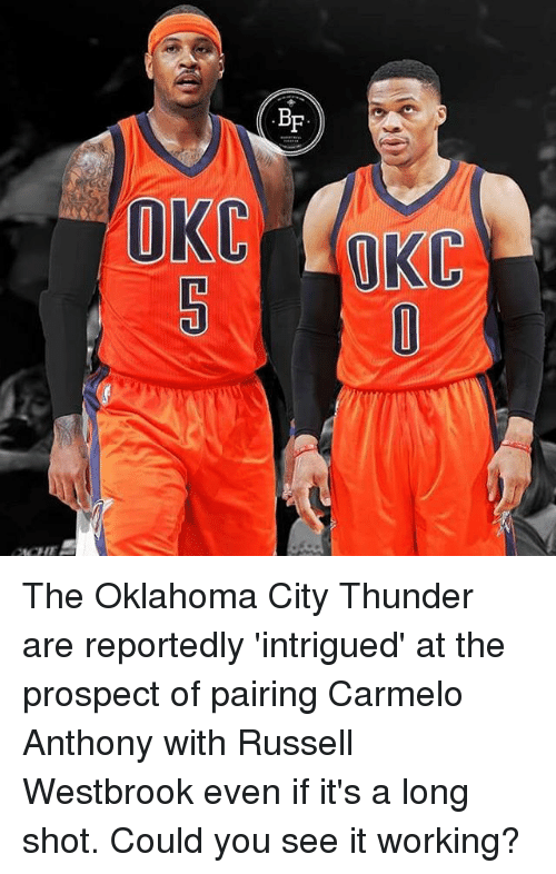 Russel Westbrook: BF  OKC The Oklahoma City Thunder are reportedly 'intrigued' at the prospect of pairing Carmelo Anthony with Russell Westbrook even if it's a long shot. Could you see it working?