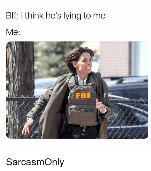 Fbi, Funny, and Memes: Bff: I think he's lying to me  FBI SarcasmOnly