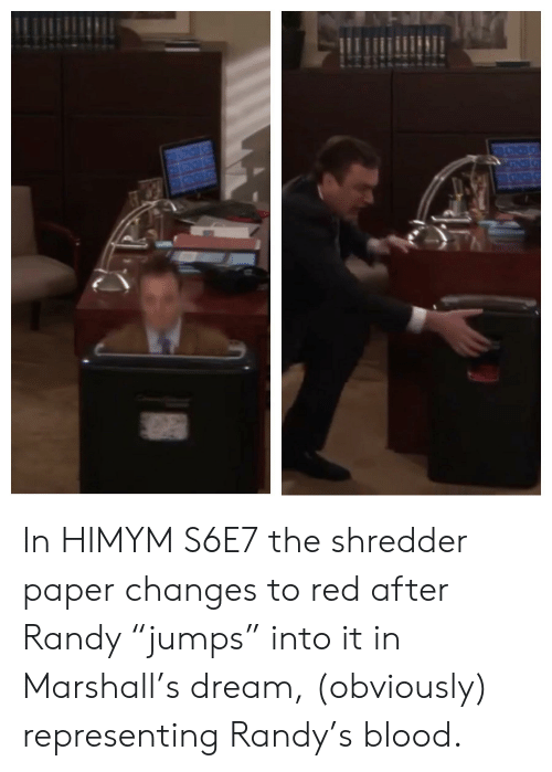 """himym: BGNS  RGNC In HIMYM S6E7 the shredder paper changes to red after Randy """"jumps"""" into it in Marshall's dream, (obviously) representing Randy's blood."""