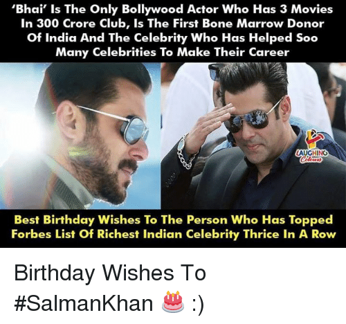 Bollywood: 'Bhai' Is The Only Bollywood Actor Who Has 3 Movies  In 300 Crore Club, Is The First Bone Marrow Donor  Of India And The Celebrity Who Has Helped Soo  Many Celebrities To Make Their Career  LAUGHING  Best Birthday Wishes To The Person Who Has Topped  Forbes List Of Richest Indian Celebrity Thrice In A Row Birthday Wishes To #SalmanKhan 🎂 :)
