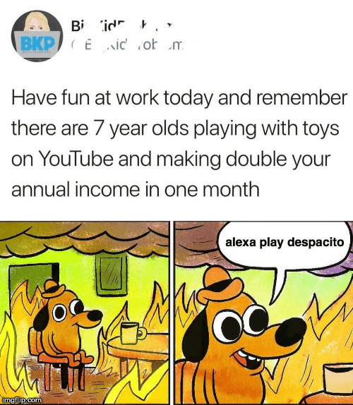 youtube.com, Work, and Today: Bi id '  BKP Eid o m  Have fun at work today and remembe  there are 7 year olds playing with toys  on YouTube and making double your  annual income in one month  alexa play despacito  imgilip.com