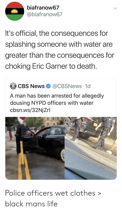 splashing: biafranow67  @biafranow67  It's official, the consequences for  splashing someone with water are  greater than the consequences for  choking Eric Garner to death.  @CBSNews 1d  CBS News  A man has been arrested for allegedly  dousing NYPD officers with water  cbsn.ws/32NjZrl Police officers wet clothes > black mans life