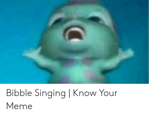 Meme, Singing, and Know Your Meme: Bibble Singing | Know Your Meme