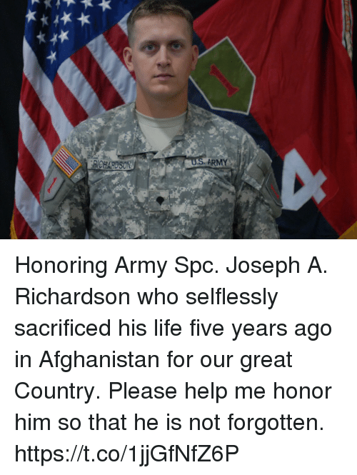 spc: BICHARDSON  ARMY Honoring Army Spc. Joseph A. Richardson who selflessly sacrificed his life five years ago in Afghanistan for our great Country.  Please help me honor him so that he is not forgotten. https://t.co/1jjGfNfZ6P