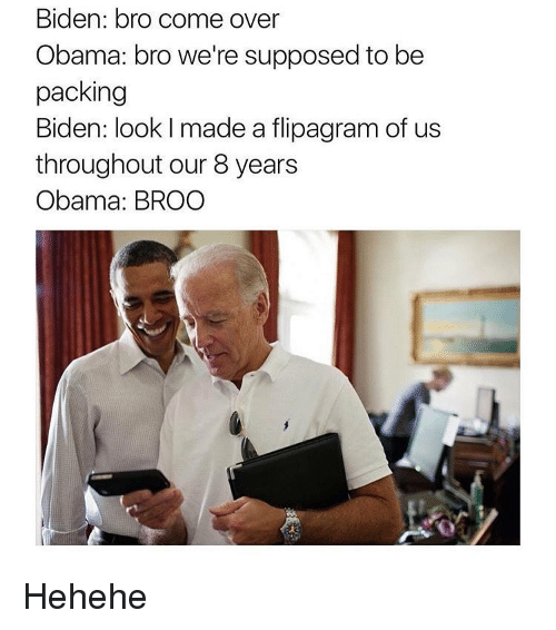 Supposibly: Biden: bro come over  Obama: bro we're supposed to be  packing  Biden: look l made a flipagram of us  throughout our 8 years  Obama: BROO Hehehe