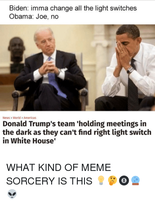 light switch: Biden: imma change all the light switches  Obama: Joe, no  News World Americas  Donald Trump's team 'holding meetings in  the dark as they can't find right light switch  in White House WHAT KIND OF MEME SORCERY IS THIS 💡🤔🎱🔮👽