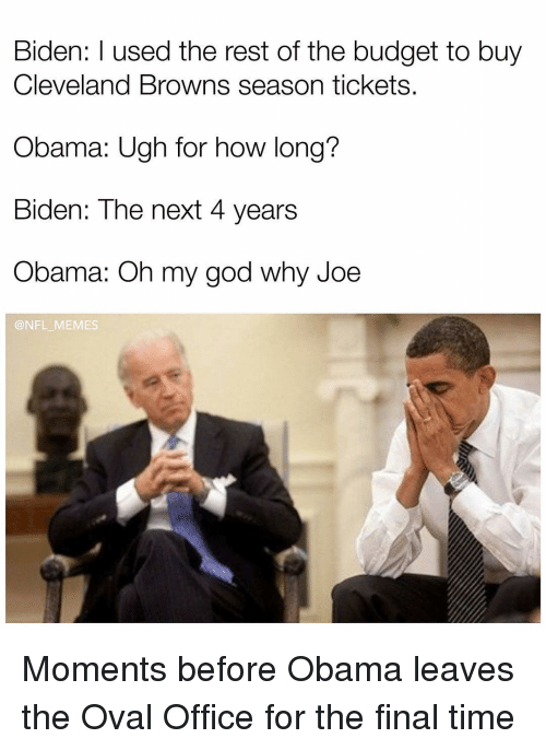 Cleveland Brown: Biden: used the rest of the budget to buy  Cleveland Browns season tickets.  Obama: Ugh for how long?  Biden: The next 4 years  Obama: Oh my god why Joe  @NFL MEMES Moments before Obama leaves the Oval Office for the final time