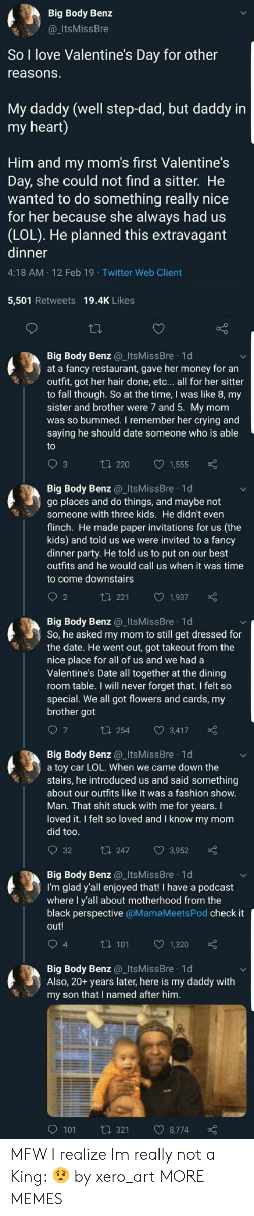 invitations: Big Body Benz  @ItsMissBre  So I love Valentine's Day for other  reasons  My daddy (well step-dad, but daddy in  my heart)  Him and my mom's first Valentine's  Day, she could not find a sitter. He  wanted to do something really nice  for her because she always had us  (LOL). He planned this extravagant  dinner  4:18 AM 12 Feb 19 Twitter Web Client  5,501 Retweets 19.4K Likes  Big Body Benz ItsMissBre 1d  at a fancy restaurant, gave her money for an  outfit, got her hair done, etc... all for her sitter  to fall though. So at the time, I was like 8, my  sister and brother were 7 and 5. My mom  was so bummed. I remember her crying and  saying he should date someone who is able  t 220 1,555  Big Body Benz ItsMissBre 1d  go places and do things, and maybe not  Someone with three kids. He didn't even  flinch. He made paper invitations for us (the  kids) and told us we were invited to a fancy  dinner party. He told us to put on our best  outfits and he would call us when it was time  to come downstairs  2  t 221 1,937  Big Body Benz ItsMissBre 1d  So, he asked my mom to still get dressed for  the date. He went out, got takeout from the  nice place for all of us and we had a  Valentine's Date all together at the dining  room table. I will never forget that. I felt so  special. We all got flowers and cards, my  brother got  t 254 3,417  Big Body Benz@_ItsMissBre 1d  a toy car LOL. When we came down the  stairs, he introduced us and said something  about our outfits like it was a fashion show  Man. That shit stuck with me for years. I  loved it. I felt so loved and I know my mom  did too  t 247 3,952  Big Body Benz_ItsMissBre 1d  I'm glad y'all enjoyed that! I have a podcast  where I y'all about motherhood from the  black perspective @MamaMeetsPod check it  out!  4  ta 101 1  1,320  Big Body Benz_ItsMissBre 1d  Also, 20+ years later, here is my daddy with  my son that I named after hinm  9101  321  8,774 MFW I realize Im really not a King: 😟 by xero_art MORE MEMES