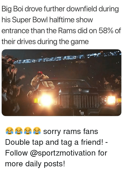 Memes, Sorry, and Super Bowl: Big Boi drove further downfield during  his Super Bowl halftime show  entrance than the Rams did on 58% of  their drives during the game 😂😂😂😂 sorry rams fans Double tap and tag a friend! - Follow @sportzmotivation for more daily posts!
