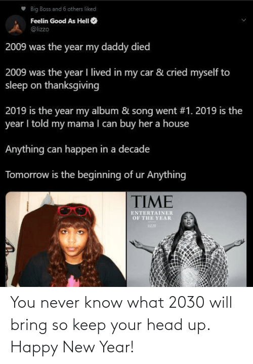 I Told: Big Boss and 6 others liked  Feelin Good As HelI O  @lizzo  2009 was the year my daddy died  2009 was the year I lived in my car & cried myself to  sleep on thanksgiving  2019 is the year my album & song went #1. 2019 is the  year I told my mama I can buy her a house  Anything can happen in a decade  Tomorrow is the beginning of ur Anything  TIME  ENTERTAINER  OF THE YEAR  UZZD You never know what 2030 will bring so keep your head up. Happy New Year!