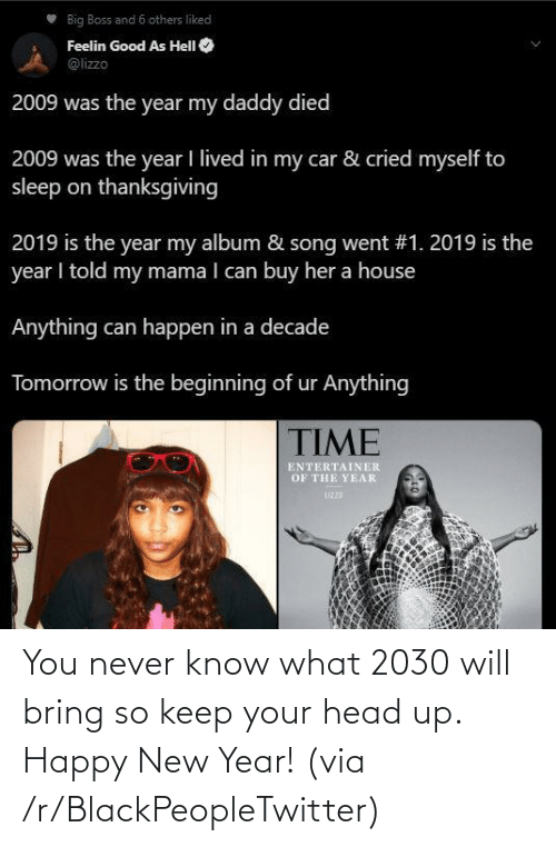 others: Big Boss and 6 others liked  Feelin Good As HelI O  @lizzo  2009 was the year my daddy died  2009 was the year I lived in my car & cried myself to  sleep on thanksgiving  2019 is the year my album & song went #1. 2019 is the  year I told my mama I can buy her a house  Anything can happen in a decade  Tomorrow is the beginning of ur Anything  TIME  ENTERTAINER  OF THE YEAR  UZZD You never know what 2030 will bring so keep your head up. Happy New Year! (via /r/BlackPeopleTwitter)