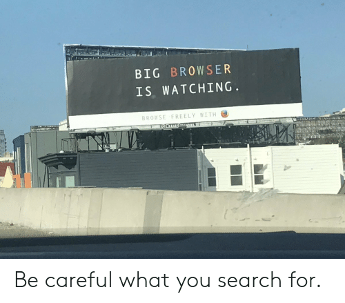 Search, Be Careful, and Big: BIG BROWSER  IS WATCHING  BROWSE FREELY WITH Be careful what you search for.