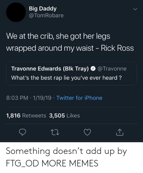 Rick Ross: Big Daddy  @TomRobare  We at the crib, she got her legs  wrapped around my waist - Rick Ross  Travonne Edwards (Blk Tray) @Travonne  What's the best rap lie you've ever heard?  8:03 PM 1/19/19 Twitter for iPhone  1,816 Retweets 3,505 Likes Something doesn't add up by FTG_OD MORE MEMES