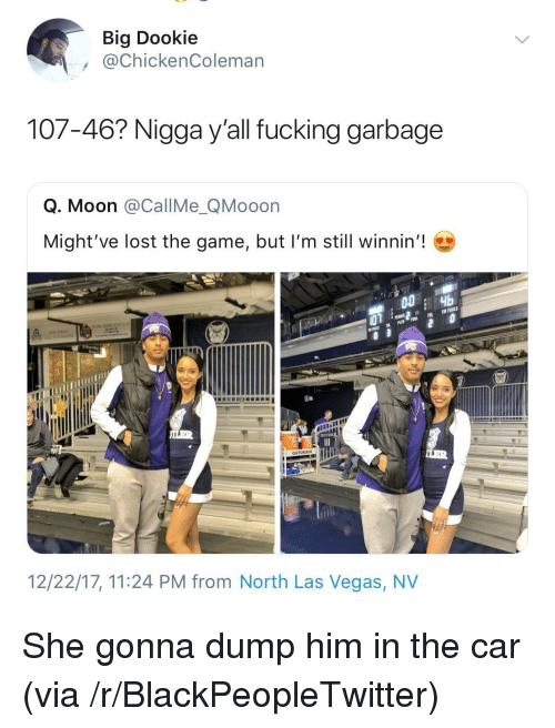 Lost The Game: Big Dookie  @ChickenColeman  107-46? Nigga y'all fucking garbage  Q. Moon @CallMe_QMooon  Might've lost the game, but I'm still winnin'!  GATORADE  12/22/17, 11:24 PM from North Las Vegas, NV <p>She gonna dump him in the car (via /r/BlackPeopleTwitter)</p>