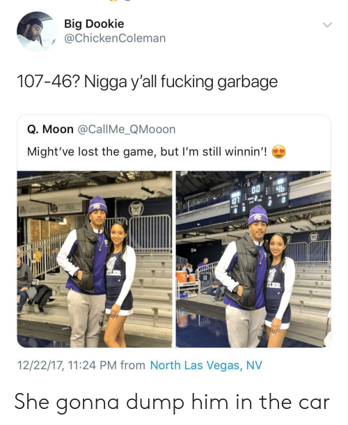 Lost The Game: Big Dookie  @ChickenColeman  107-46? Nigga y'all fucking garbage  Q. Moon @CallMe_QMooon  Might've lost the game, but I'm still winnin'!  GATORADE  12/22/17, 11:24 PM from North Las Vegas, NV She gonna dump him in the car