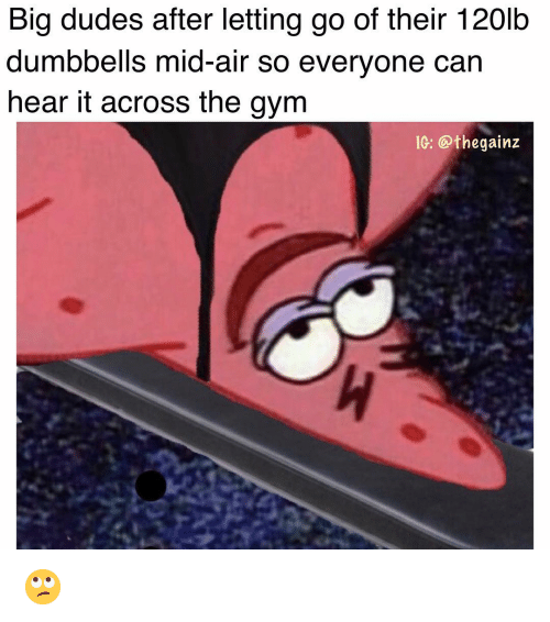 Gym, Memes, and 🤖: Big dudes after letting go of their 120lb  dumbbells mid-air so everyone can  hear t across the gym  IG: @thegainz 🙄