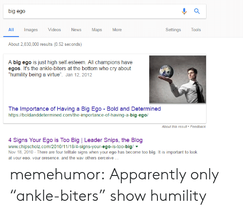 """Apparently, Tumblr, and Videos: big ego  Al mages Viaps More  Images Videos  ews  Maps  Settings Tools  About 2,830,000 results (0.52 seconds)  A big ego is just high self-esteem. All champions have  egos. It's the ankle-biters at the bottom who cry about  """"humility being a virtue"""". Jan 12, 2012  The Importance of Having a Big Ego - Bold and Determined  https://boldanddetermined.com/the-importance-of-having-a-big-ego/  About this resuit Feedback  4 Signs Your Ego is Too Big