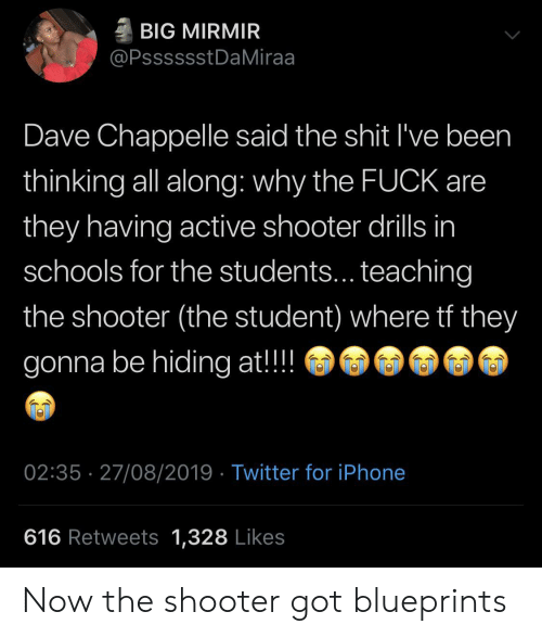 why the fuck: BIG MIRMIR  @PsssssstDaMiraa  Dave Chappelle said the shit I've been  thinking all along: why the FUCK are  they having active shooter drills in  schools for the students... teaching  the shooter (the student) where tf they  gonna be hiding at!!  02:35 27/08/2019 Twitter for iPhone  616 Retweets 1,328 Likes Now the shooter got blueprints