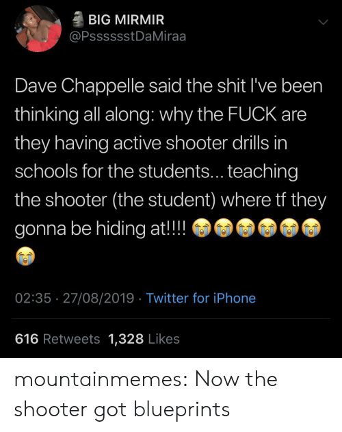 why the fuck: BIG MIRMIR  @PsssssstDaMiraa  Dave Chappelle said the shit I've been  thinking all along: why the FUCK are  they having active shooter drills in  schools for the students... teaching  the shooter (the student) where tf they  gonna be hiding at!!  02:35 27/08/2019 Twitter for iPhone  616 Retweets 1,328 Likes mountainmemes:  Now the shooter got blueprints
