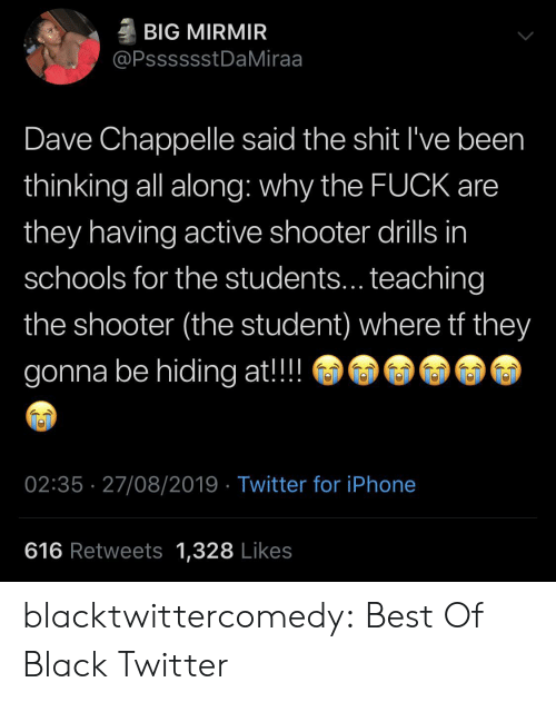 hiding: BIG MIRMIR  @PsssssstDaMiraa  Dave Chappelle said the shit I've been  thinking all along: why the FUCK are  they having active shooter drills in  schools for the students... teaching  the shooter (the student) where tf they  gonna be hiding at!!  02:35 27/08/2019 Twitter for iPhone  616 Retweets 1,328 Likes blacktwittercomedy:  Best Of Black Twitter