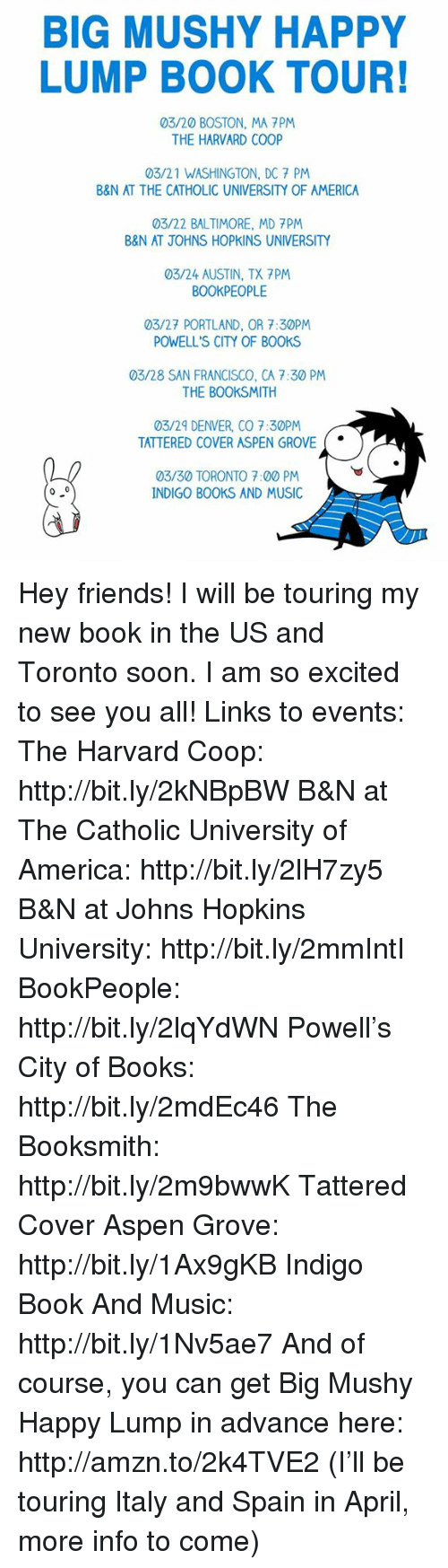 Excition: BIG MUSHY HAPPY  LUMP BOOK TOUR!  03/20 BOSTON, MA PM  THE HARVARD COOP  03/21 WASHINGTON, DC 7 PM  B&N AT THE CATHOLIC UNIVERSITY OF AMERICA  03/22 BALTIMORE, MD 7PM  B&N AT JOHNS HOPKINS UNIVERSITY  03/24 AUSTIN, TX 7PM  BOOKPEOPLE  03/27 PORTLAND, OR 7:30PM  POWELL'S CITY OF BOOKS  03/28 SAN FRANCISCO, CA 7:30 PM  THE BOOKSMITH  03/29 DENVER, CO 7:30PM  TATTERED COVER ASPEN GROVE  03/30 TORONTO 7:00 PM  0 0  INDIGO BOOKS AND MUSIC Hey friends! I will be touring my new book in the US and Toronto soon. I am so excited to see you all!  Links to events:  The Harvard Coop: http://bit.ly/2kNBpBW  B&N at The Catholic University of America: http://bit.ly/2lH7zy5  B&N at Johns Hopkins University: http://bit.ly/2mmIntI  BookPeople: http://bit.ly/2lqYdWN  Powell's City of Books: http://bit.ly/2mdEc46  The Booksmith: http://bit.ly/2m9bwwK  Tattered Cover Aspen Grove: http://bit.ly/1Ax9gKB  Indigo Book And Music: http://bit.ly/1Nv5ae7  And of course, you can get Big Mushy Happy Lump in advance here: http://amzn.to/2k4TVE2  (I'll be touring Italy and Spain in April, more info to come)