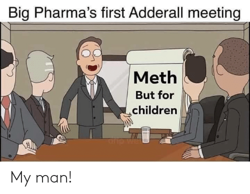 Adderall: Big Pharma's first Adderall meeting  Meth  But for  children  rp My man!