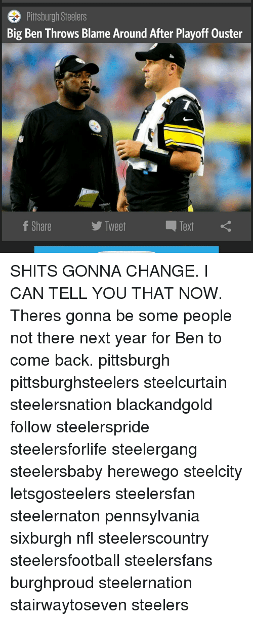 Pittsburgh Steeler: Big Pittsburgh Steelers  ouster  Ben Throws Blame Around After Playoff f Share  Text  Tweet SHITS GONNA CHANGE. I CAN TELL YOU THAT NOW. Theres gonna be some people not there next year for Ben to come back. pittsburgh pittsburghsteelers steelcurtain steelersnation blackandgold follow steelerspride steelersforlife steelergang steelersbaby herewego steelcity letsgosteelers steelersfan steelernaton pennsylvania sixburgh nfl steelerscountry steelersfootball steelersfans burghproud steelernation stairwaytoseven steelers