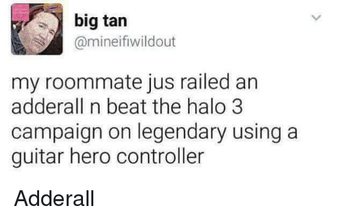 halo 3: big tan  @mineifiwildout  my roommate jus railed an  adderall n beat the halo 3  campaign on legendary using a  guitar hero controller <p>Adderall</p>