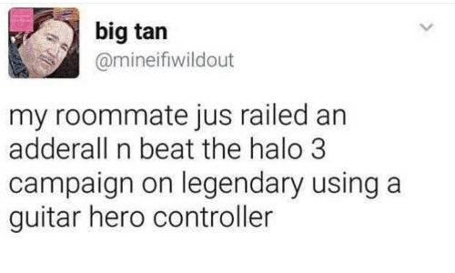 halo 3: big tan  @mineifiwildout  my roommate jus railed an  adderall n beat the halo 3  campaign on legendary using a  guitar hero controller