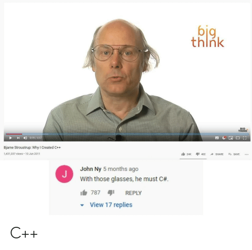 views: big  think  BIG  THINK  0:19/4:47  Bjarne Stroustrup: Why I Created C++  1,431,337 views 10 Jun 2011  402  SHARE  SAVE  24K  John Ny 5 months ago  With those glasses, he must C#  787  REPLY  View 17 replies C++