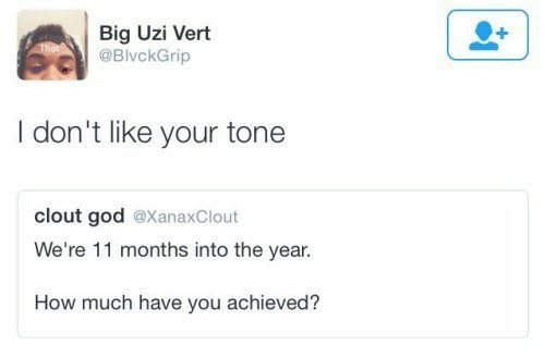 clout: Big Uzi Vert  @BivckGrip  I don't like your tone  clout god @XanaxClout  We're 11 months into the year.  How much have you achieved?
