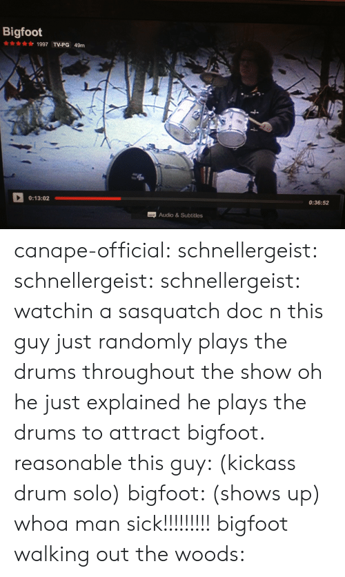 Bigfoot, Gif, and Tumblr: Bigfoot  1997 TV-PG 49m  0:13:02  0:36:52  Audio&Subtitles canape-official: schnellergeist:  schnellergeist:   schnellergeist:  watchin a sasquatch doc n this guy just randomly plays the drums throughout the show  oh he just explained he plays the drums to attract bigfoot. reasonable   this guy: (kickass drum solo) bigfoot: (shows up) whoa man sick!!!!!!!!!  bigfoot walking out the woods: