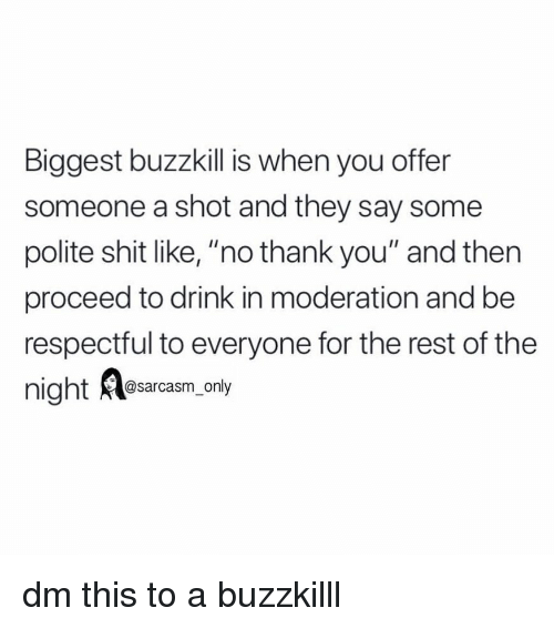 """Moderation: Biggest buzzkill is when you offer  someone a shot and they say some  polite shit like, """"no thank you"""" and then  proceed to drink in moderation and be  respectful to everyone for the rest of the  @sarcasm only dm this to a buzzkilll"""
