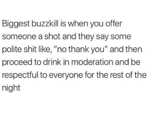 """Moderation: Biggest buzzkill is when you offer  someone a shot and they say some  polite shit like, """"no thank you"""" and then  proceed to drink in moderation and be  respectful to everyone for the rest of the  night"""