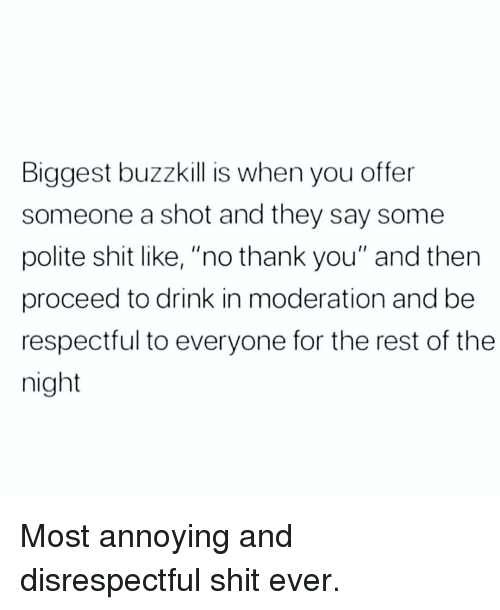 """Moderation: Biggest buzzkill is when you offer  someone a shot and they say some  polite shit like, """"no thank you"""" and then  proceed to drink in moderation and be  respectful to everyone for the rest of the  night Most annoying and disrespectful shit ever."""