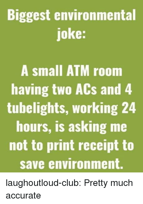 acs: Biggest environmental  joke:  A small ATM room  having two ACs and 4  tubelights, working 24  hours, is asking me  not to print receipt to  save environment. laughoutloud-club:  Pretty much accurate