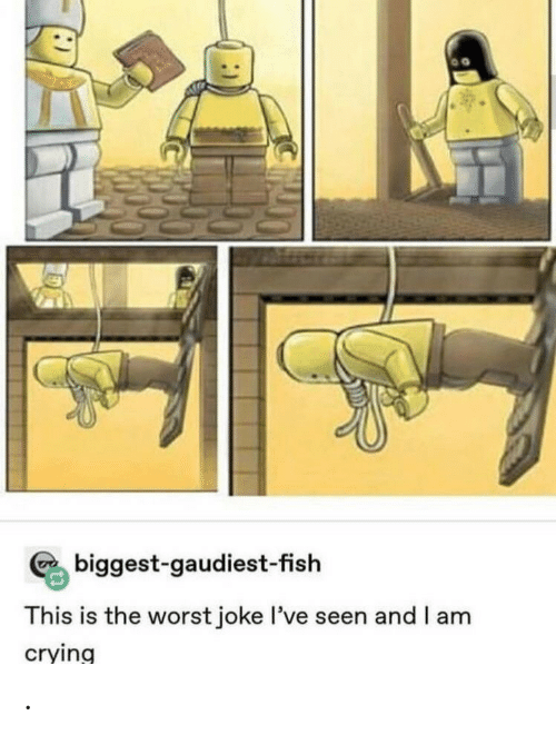 Crying, The Worst, and Fish: biggest-gaudiest-fish  This is the worst joke l've seen and I am  crying .
