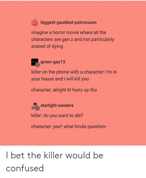 I Will Kill You: biggest-gaudiest-patronuses  imagine a horror movie where all the  characters are gen z and not particularly  scared of dying  green-gay13  killer on the phone with a character: i'm in  your house and i will kill you  character: alright lit hurry up tho  starlight-sanders  killer: do you want to die?  character: yea? what kinda question- I bet the killer would be confused