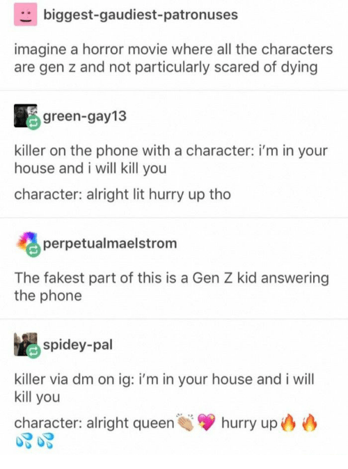 horror movie: biggest-gaudiest-patronuses  imagine a horror movie where all the characters  are gen z and not particularly scared of dying  green-gay13  killer on the phone with a character: i'm in your  house and i will kill you  character: alright lit hurry up tho  perpetualmaelstrom  The fakest part of this is a Gen Z kid answering  the phone  spidey-pal  killer via dm on ig: i'm in your house and i will  kill you  hurry up  character: alright queen