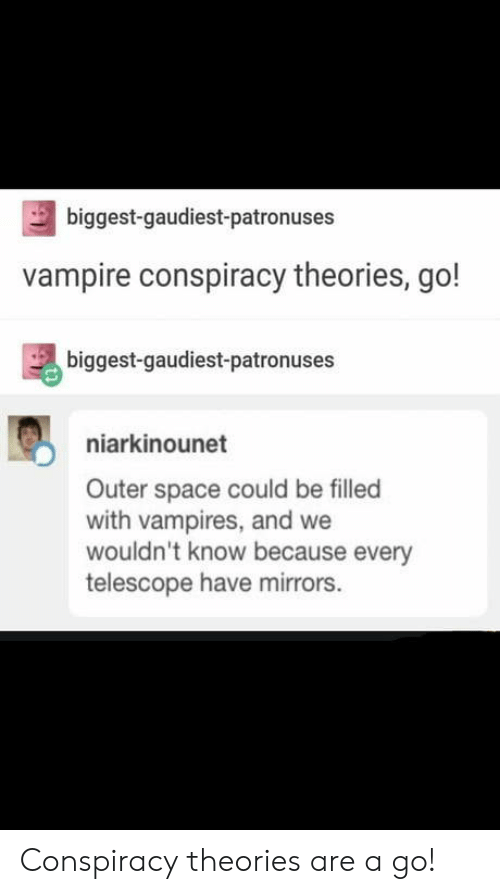 Space, Conspiracy, and Vampires: biggest-gaudiest-patronuses  vampire conspiracy theories, go!  biggest-gaudiest-patronuses  niarkinounet  Outer space could be filled  with vampires, and we  wouldn't know because every  telescope have mirrors. Conspiracy theories are a go!