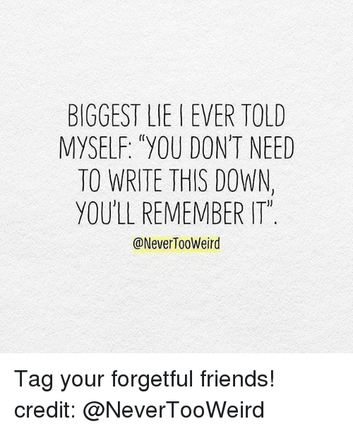 """Memes, Biggest Lie, and 🤖: BIGGEST LIE EVER TOLD  MYSELF: """"YOU DON'T NEED  TO WRITE THIS DOWN,  YOULL REMEMBER ITM  @Never Tooweird Tag your forgetful friends! credit: @NeverTooWeird"""