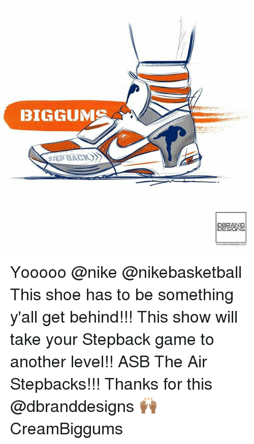 Memes, Nike, and Game: BIGGUMS  STEP BACK Yooooo @nike @nikebasketball This shoe has to be something y'all get behind!!! This show will take your Stepback game to another level!! ASB The Air Stepbacks!!! Thanks for this @dbranddesigns 🙌🏾 CreamBiggums