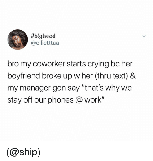 """Crying, Work, and Text: bighead  @ollietttaa  bro my coworker starts crying bc her  boyfriend broke up w her (thru text) &  my manager gon say """"that's why we  stay off our phones @work"""" (@ship)"""