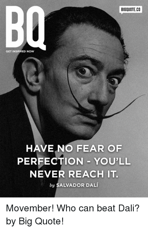 Dank, Movember, and Salvador Dali: BIGQUOTE.CO  GET INSPIRED NOW  HAVE NO FEAR OF  PERFECTION YOU'LL  NEVER REACH IT.  by SALVADOR DALi Movember! Who can beat Dali? by Big Quote!