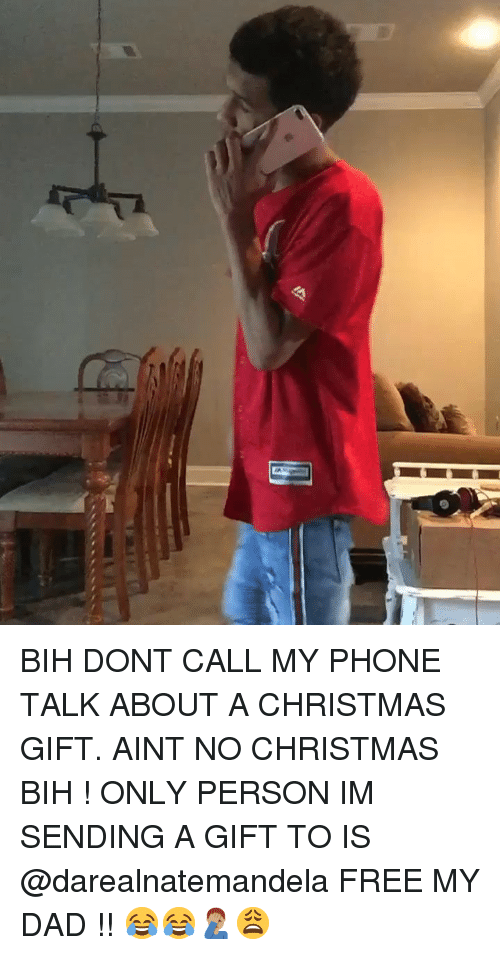 Christmas, Dad, and Memes: BIH DONT CALL MY PHONE TALK ABOUT A CHRISTMAS GIFT. AINT NO CHRISTMAS BIH ! ONLY PERSON IM SENDING A GIFT TO IS @darealnatemandela FREE MY DAD !! 😂😂🤦🏽♂️😩