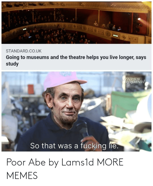 lie: BIK  STANDARD.CO.UK  Going to museums and the theatre helps you live longer, says  study  nass  ppeal  So that was a fucking lie. Poor Abe by Lams1d MORE MEMES