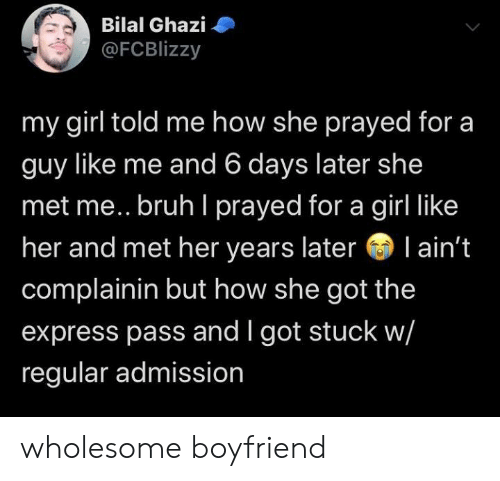 stuck: Bilal Ghazi  @FCBlizzy  my girl told me how she prayed for a  guy like me and 6 days later she  met me.. bruh I prayed for a girl like  her and met her years later l ain't  complainin but how she got the  express pass and I got stuck w/  regular admission wholesome boyfriend
